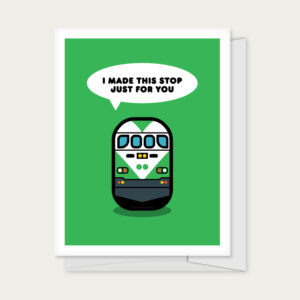 """Greeting card with a train with the caption of """"I Made This Stop Just for You"""""""